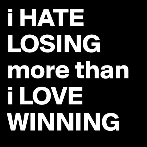 I Hate Losing More Than I Love Winning  Post By Mrlazer