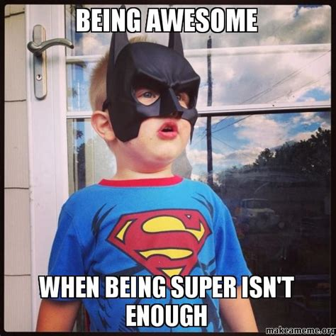 Memes About Being Awesome - being awesome when being super isn t enough make a meme