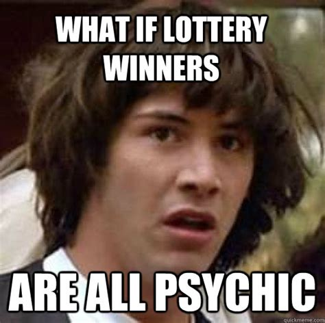 Psychic Meme - what if lottery winners are all psychic conspiracy keanu quickmeme