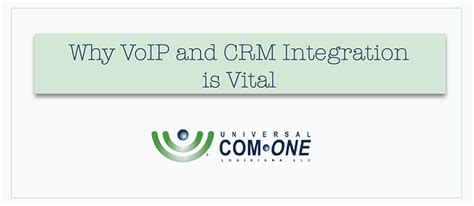 Why Voip And Crm Integration Is Vital  Universal Comone La