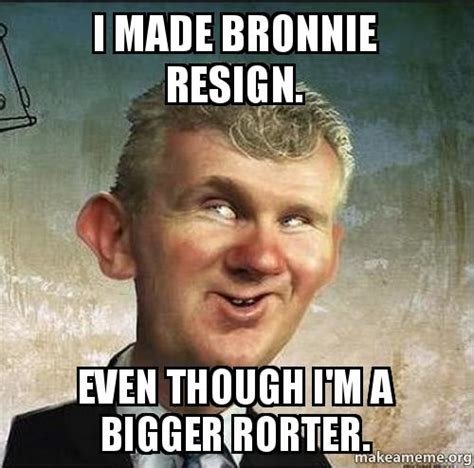Made Meme - i made bronnie resign even though i m a bigger rorter make a meme