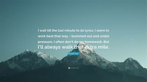Steven Tyler Quote I Wait Till The Last Minute To Do