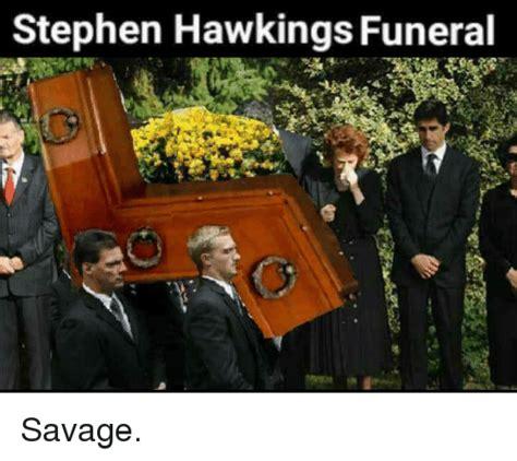 Funeral Meme - memes savage and stephen stephen hawkings funeral savage fit for fun