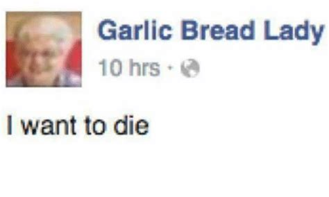 I Want To Die Memes - garlic bread lady 10 hrs i want to die garlic bread meme on sizzle