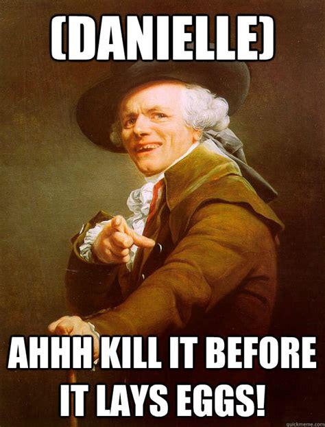 Ahhh Meme - danielle ahhh kill it before it lays eggs joseph ducreux quickmeme