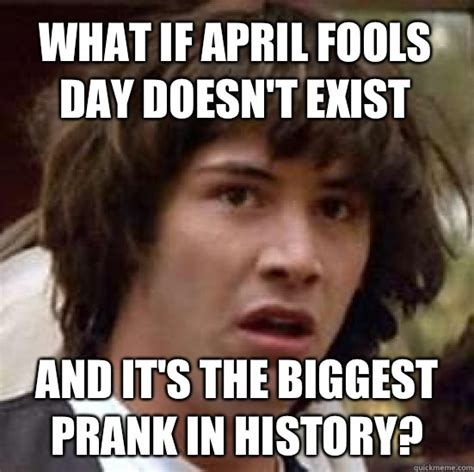 April Fools Day Meme - what if april fools day doesn t exist and it s the biggest prank in history conspiracy keanu