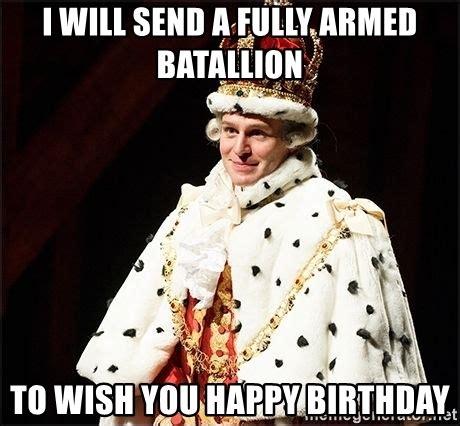Hamilton Musical Memes - i will send a fully armed batallion to wish you happy birthday hamilton musical king george
