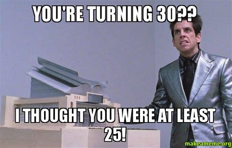 Turning 30 Meme - you re turning 30 i thought you were at least 25 center for ants zoolander make a meme