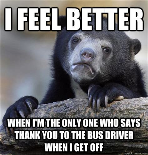 Funny Feel Better Memes - i feel better when i m the only one who says thank you to the bus driver when i get off