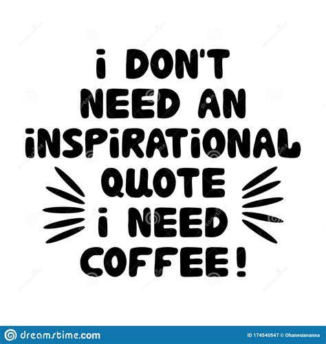 Coffee for some people is opium, but behind all that there is a philosophy of life about the wisdom of coffee in which there are various messages and also motivation from a cup of coffee that we drink. I Don`t Need An Inspirational Quote I Need Coffee. Motivation Quote. Cute Hand Drawn Bauble ...