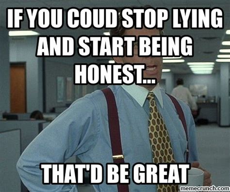 Quit Lying Meme - if you coud stop lying and start being honest