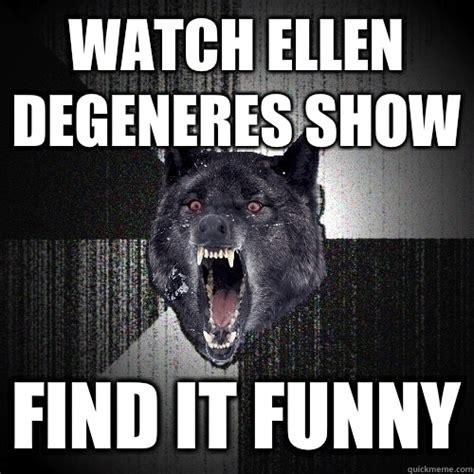 Ellen Degeneres Meme - watch ellen degeneres show find it funny insanity wolf quickmeme
