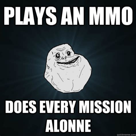 Mmo Memes - plays an mmo does every mission alonne forever alone quickmeme