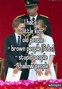 I hate: - little kids - old people - brown people (fobs ...
