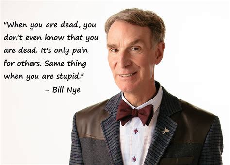 Bill Nye Quotes When You Are Dead You Don T Even T Bill Nye