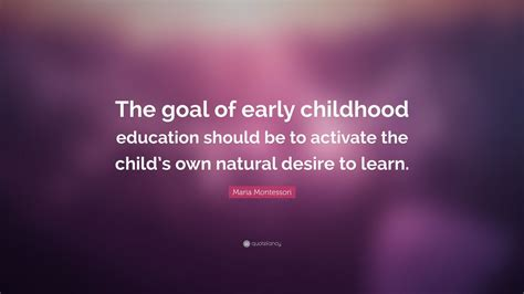 maria montessori quote  goal  early childhood