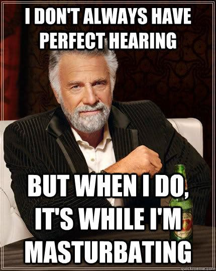 Wanking Memes - i don t always have perfect hearing but when i do it s