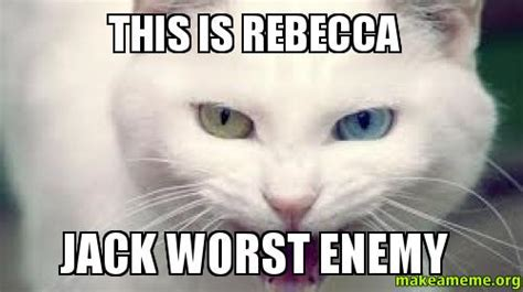 This is Rebecca Jack worst enemy - | Make a Meme