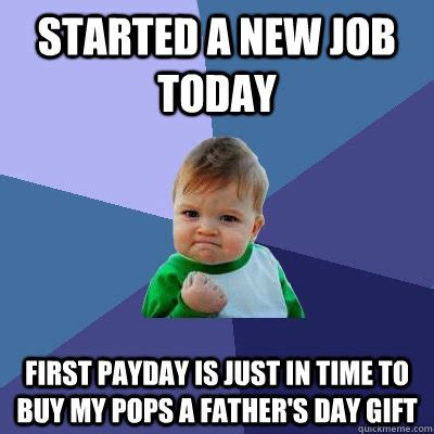 New Job Meme - started a new job today first payday is just in time to buy my pops a father s day gift