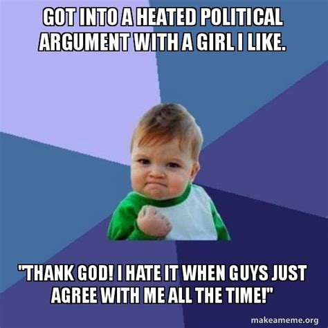Make A Picture Into A Meme - got into a heated political argument with a girl i like quot thank god i hate it when guys just