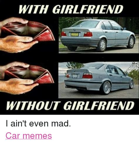 Girlfriend Mad Meme - with girlfriend without girlfriend i ain t even mad car memes cars meme on sizzle