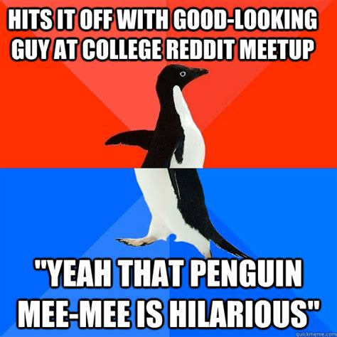 Good Looking Guy Meme - hits it off with good looking guy at college reddit meetup quot yeah that penguin mee mee is