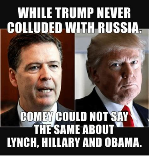 Comey Memes - while trump never colluded with russia comey could not say the same about lynch hillary and