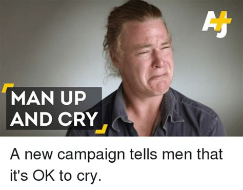 Man Up Meme - man up and cry a new caign tells men that it s ok to cry meme on sizzle