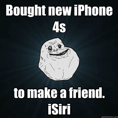 Iphone 4s Meme - bought new iphone 4s to make a friend isiri forever alone quickmeme