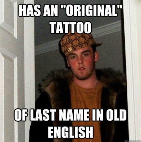 Old English Meme - has an quot original quot tattoo of last name in old english scumbag steve quickmeme