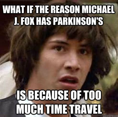 Michael J Fox Meme - what if the reason michael j fox has parkinson s is because of too much time travel