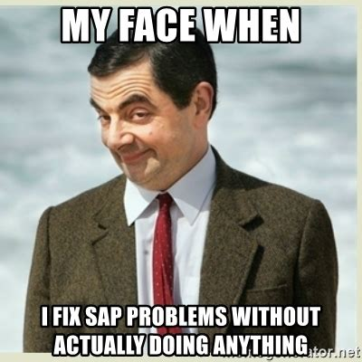 Sap Meme - my face when i fix sap problems without actually doing anything mr bean meme generator