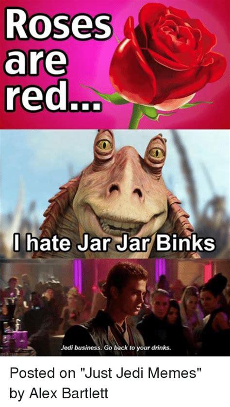 Jar Jar Binks Memes - roses are red i hate jar jar binks jedi business go back to your drinks posted on just jedi