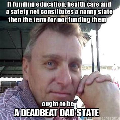 Deadbeat Dad Memes - meme creator if funding education health care and a safety net constitutes a nanny state the