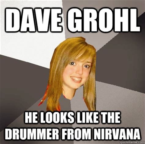 Dave Grohl Memes - dave grohl he looks like the drummer from nirvana musically oblivious 8th grader quickmeme