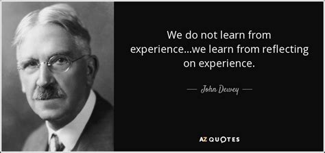What You Learnt From Your Work Experience by Dewey Quote We Do Not Learn From Experience We