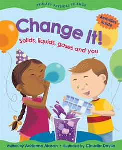 Change It   Solids  Liquids  Gases And You By Adrienne