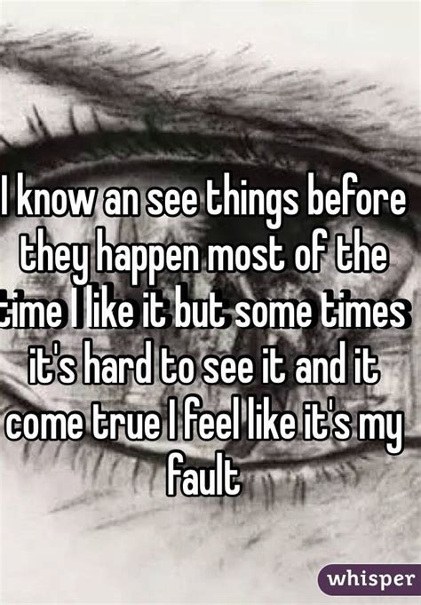 I Know An See Things Before They Happen Most Of The Time I Like It But Some Times It's Hard To