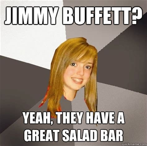 Meme Jimmy - jimmy buffett yeah they have a great salad bar musically oblivious 8th grader quickmeme