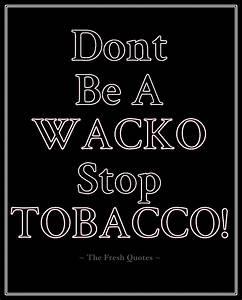 Smoking- Anti-Tobacco Dont Be A Wacko Stop Tabbacco ...