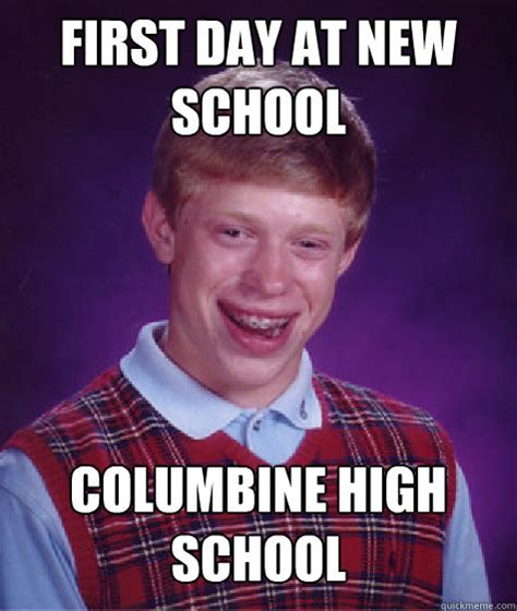 Columbine Memes - first day at new school columbine high school bad luck brian