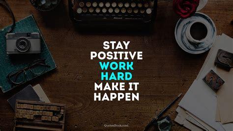 stay positive work hard   happen quotesbook