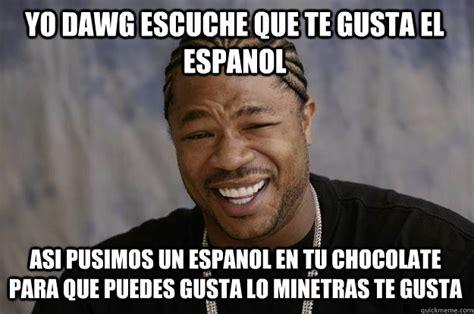 Funny Memes En Espaã Ol - yo dawg escuche que te gusta el espanol asi pusimos un espanol en tu chocolate para que puedes