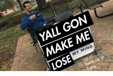 25 Best Memes About Yall Mind If I Yall Mind If I Memes 25 Best Make Me Lose My Mind Memes Yall Gonna Make Me