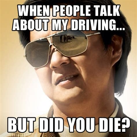 Driving Memes - when people talk about my driving but did you die thehangover mrchow jesustakethewheel
