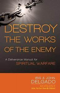 Destroy The Works Of The Enemy  A Deliverance Manual For