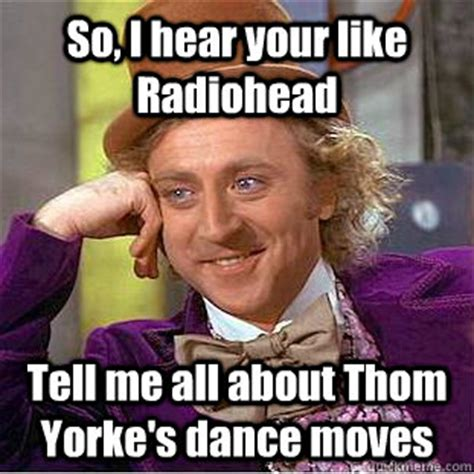 Thom Yorke Meme - so i hear your like radiohead tell me all about thom yorke s dance moves psychotic willy