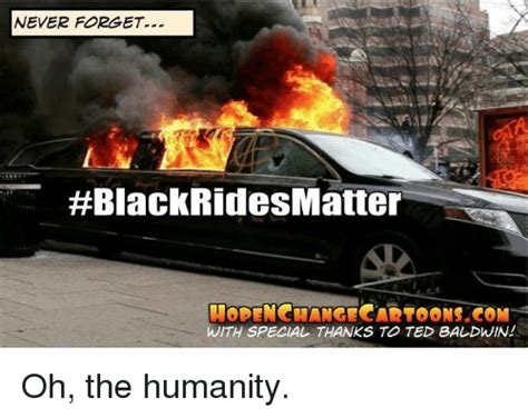 Oh The Humanity Meme - never forget black ridesmatter uodencitancecartoons com with special thanks to ted baldwin oh