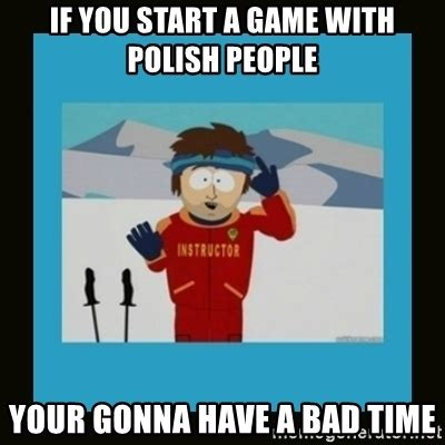 Your Gonna Have A Bad Time Meme Generator - if you start a game with polish people your gonna have a bad time south park ski instructor