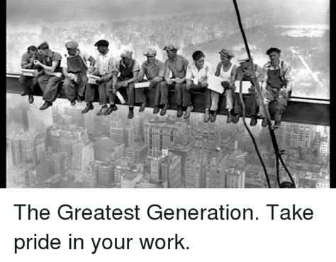 generation memes best collection of generation pictures the greatest generation take pride in your work meme on